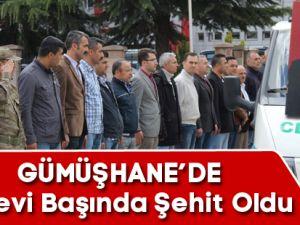 GÜMÜŞHANE'DE GÖREVİ BAŞINDA ŞEHİT OLDU