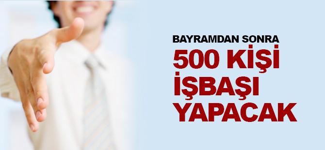 BAYRAMDAN SONRA 500 KİŞİ İŞ BAŞI YAPACAK