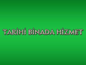 TARİHİ BİNADA HİZMET