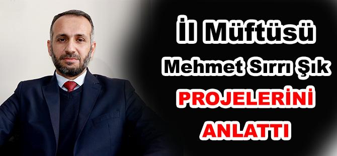 İl Müftüsü Mehmet Sırrı Şık PROJELERİNİ ANLATTI