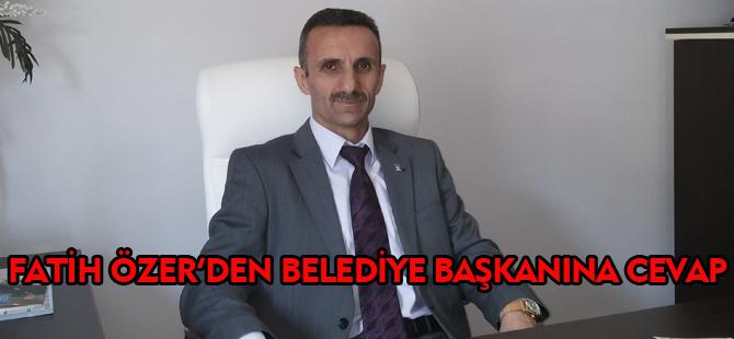 FATİH ÖZER'DEN BELEDİYE BAŞKANI'NA  CEVAP