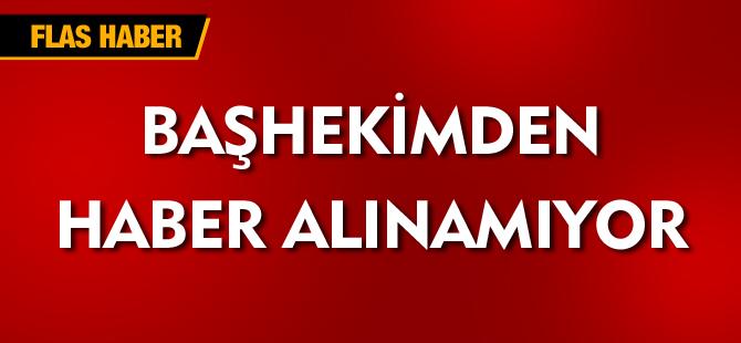 BAŞHEKİMDEN HABER ALINAMIYOR