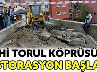 TARİHİ TORUL KÖPRÜSÜNDE RESTORASYON BAŞLADI